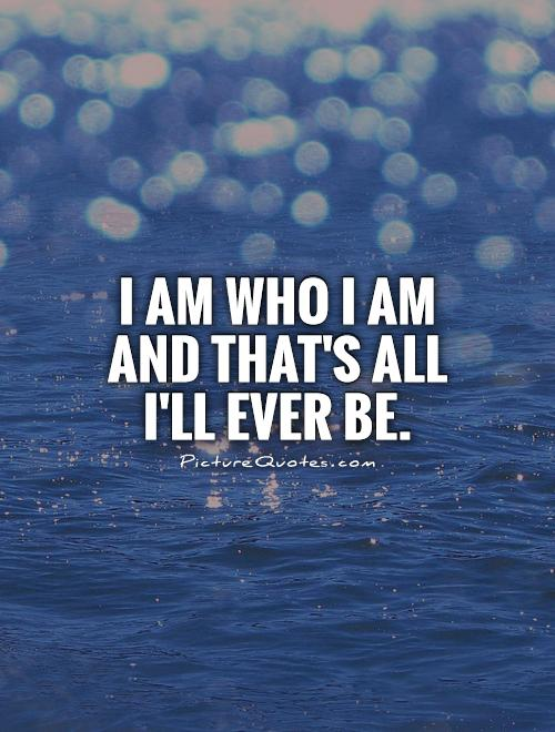 I am who I am and that's all I'll ever be Picture Quote #1