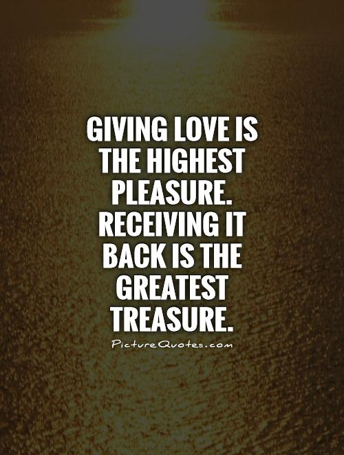Giving love is the highest pleasure. Receiving it back is the greatest treasure Picture Quote #1