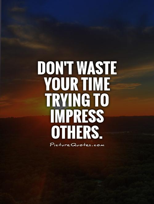 Don't waste your time trying to impress others Picture Quote #1