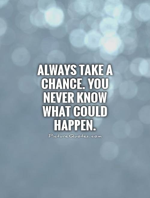 Always take a chance. You never know what could happen Picture Quote #1