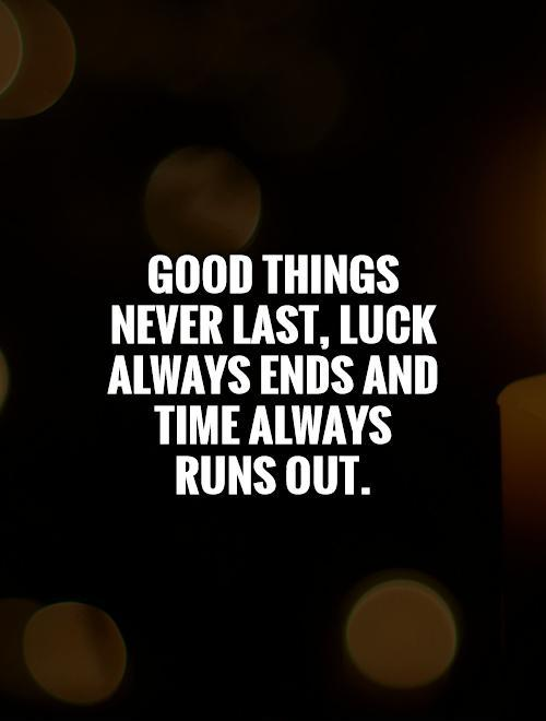 Good things never last, luck always ends and time always runs out Picture Quote #1