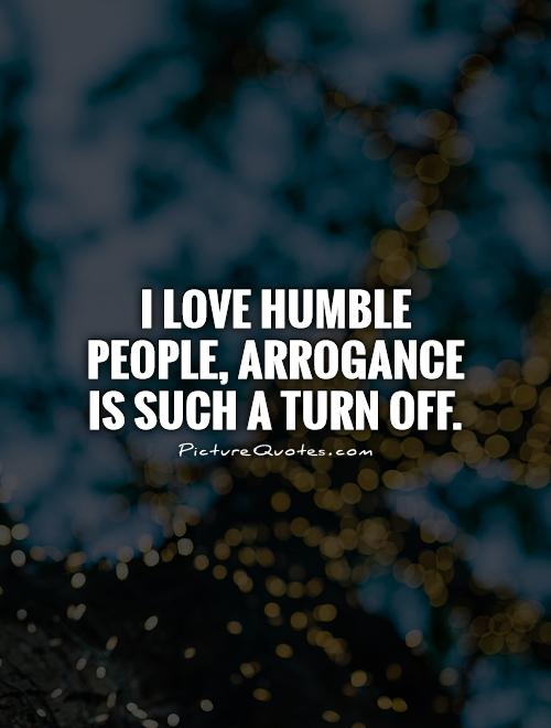 I love humble people, arrogance is such a turn off Picture Quote #1