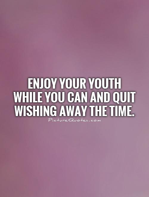 Enjoy your youth while you can and quit wishing away the time Picture Quote #1