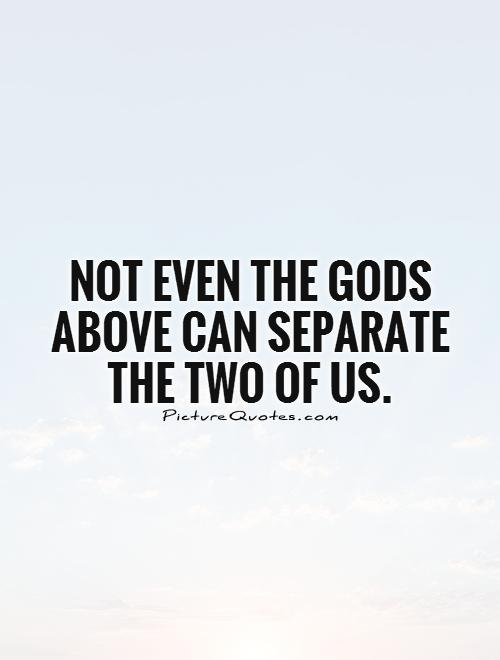 Not even the Gods above can separate the two of us Picture Quote #1
