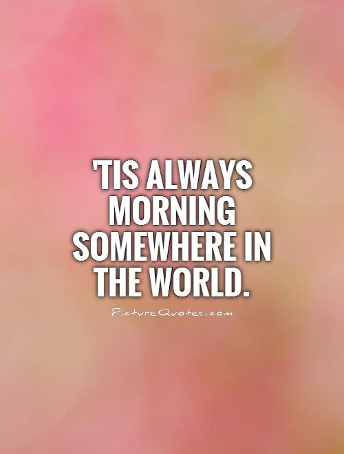'Tis always morning somewhere in the world Picture Quote #1
