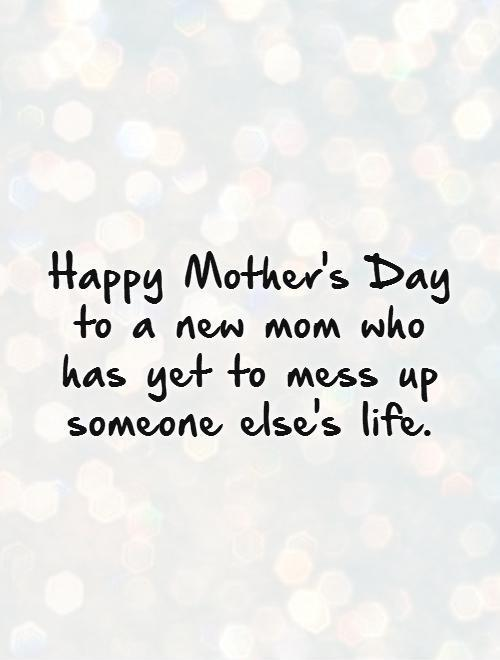 Happy Mother's Day to a new mom who has yet to mess up someone else's life Picture Quote #1