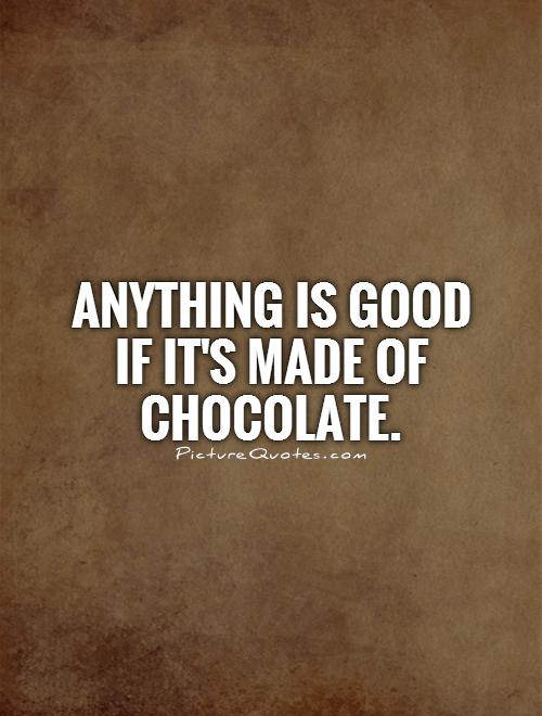 Anything is good if it's made of chocolate Picture Quote #1