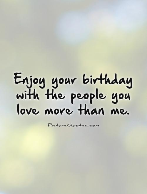 U Love Me Funny Quotes : ... your birthday with the people you love more than me. Picture Quote #1