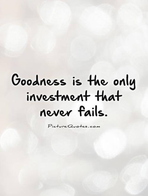 Goodness is the only investment that never fails Picture Quote #1