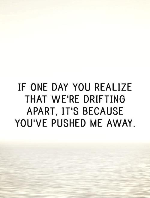 If one day you realize that we're drifting apart, it's because you've pushed me away Picture Quote #1