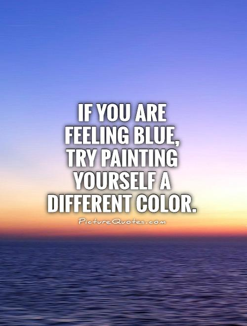 If you are feeling blue,  try painting yourself a different color Picture Quote #1