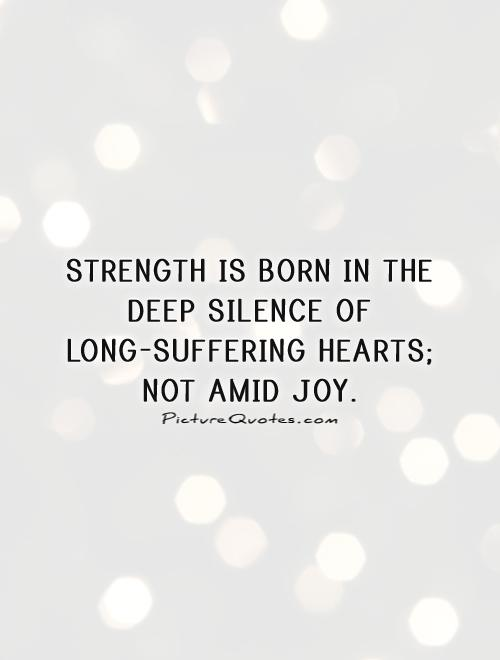 Strength is born in the deep silence of long-suffering hearts; not amid joy Picture Quote #1