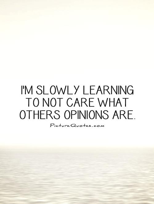 I'm slowly learning to not care what others opinions are Picture Quote #1