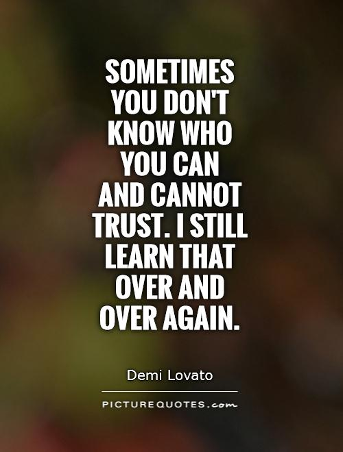 Sometimes you don't know who you can  and cannot trust. I still learn that over and over again Picture Quote #1