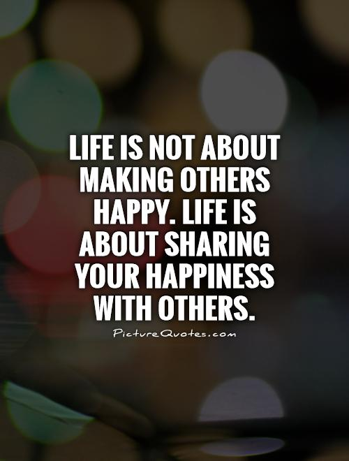 Life is not about making others happy. Life is about sharing your happiness with others Picture Quote #1