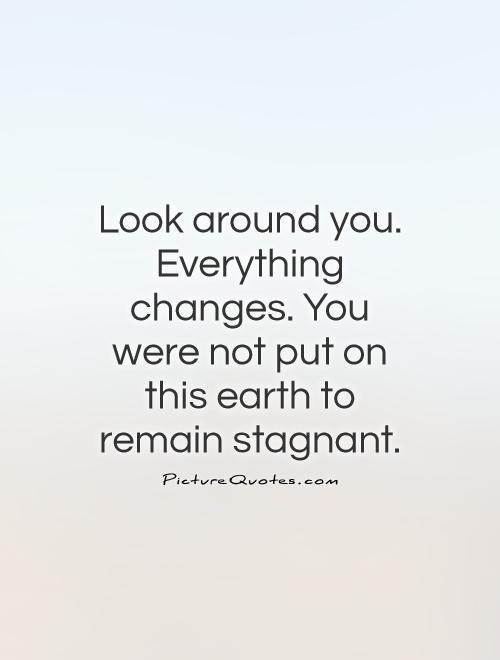 Look around you. Everything changes. You were not put on this earth to remain stagnant Picture Quote #1