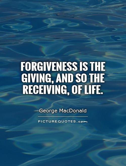 Forgiveness is the giving, and so the receiving, of life Picture Quote #1