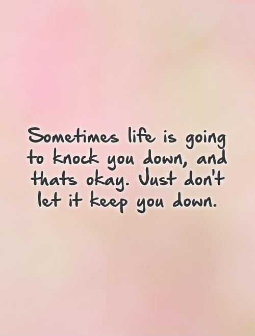 Sometimes life is going to knock you down, and thats okay. Just don't let it keep you down Picture Quote #1