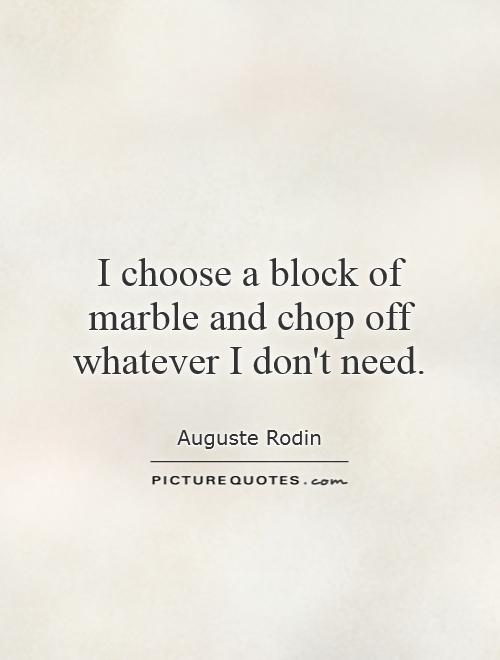 I choose a block of marble and chop off whatever I don't need Picture Quote #1