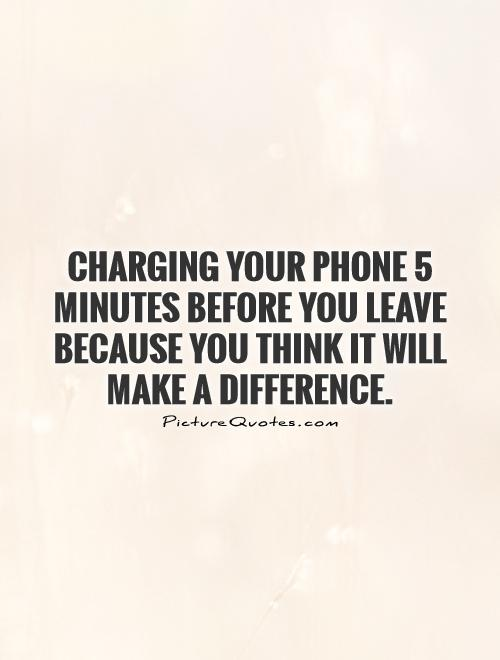 Charging your phone 5 minutes before you leave because you think it will make a difference Picture Quote #1