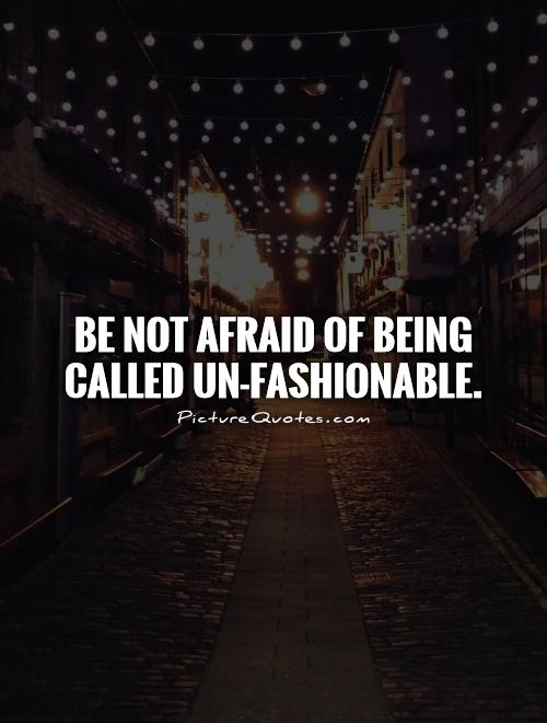 Be not afraid of being called un-fashionable Picture Quote #1