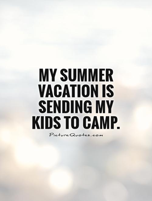 My Summer Vacation Is Sending Kids To Camp Picture Quote 1