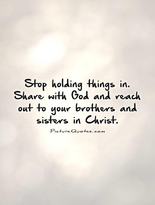 Stop holding things in. Share with God and reach out to your brothers and sisters in Christ Picture Quote #1
