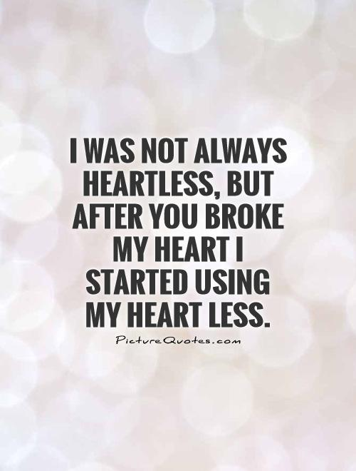 I was not always heartless, but after you broke my heart I started using my heart less Picture Quote #1
