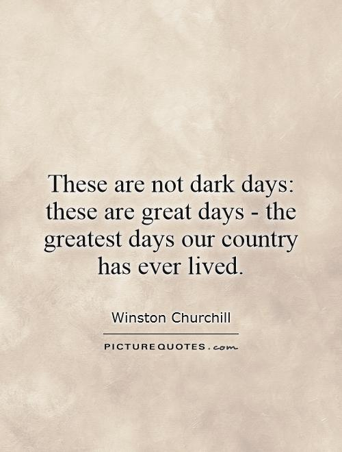 These are not dark days: these are great days - the greatest days our country has ever lived Picture Quote #1