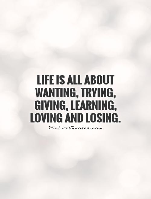 Life is all about wanting, trying, giving, learning, loving and losing Picture Quote #1