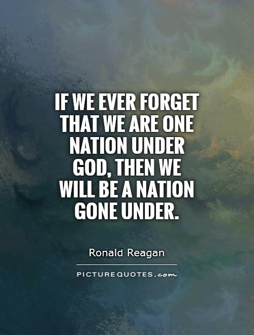 If we ever forget that we are One Nation Under God, then we will be a nation gone under Picture Quote #1