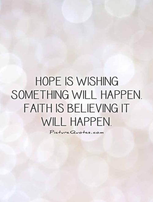 Hope is wishing something will happen. Faith is believing it will happen Picture Quote #1