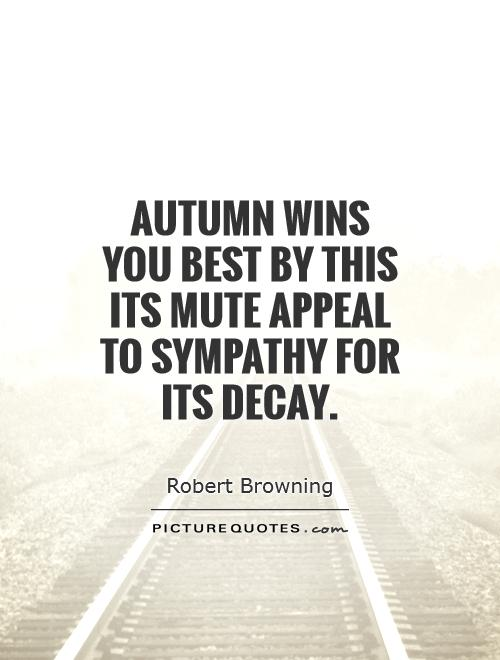 Autumn wins you best by this its mute appeal to sympathy for its decay Picture Quote #1