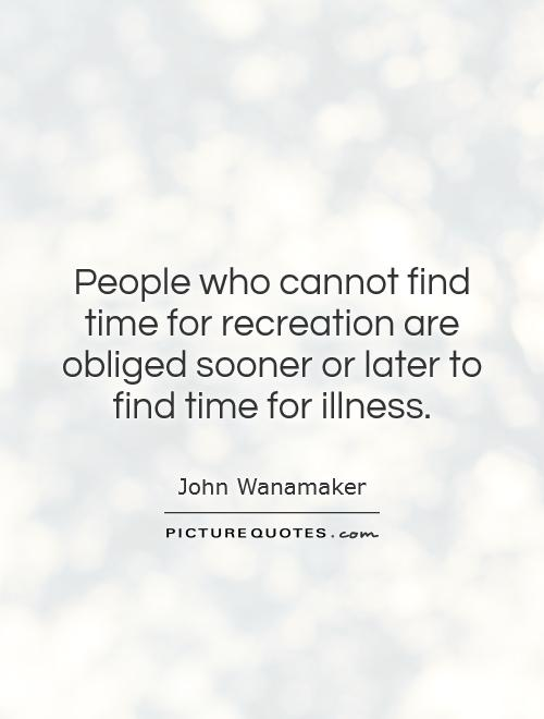 People who cannot find time for recreation are obliged sooner or later to find time for illness Picture Quote #1