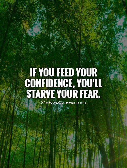 If you feed your confidence, you'll starve your fear Picture Quote #1