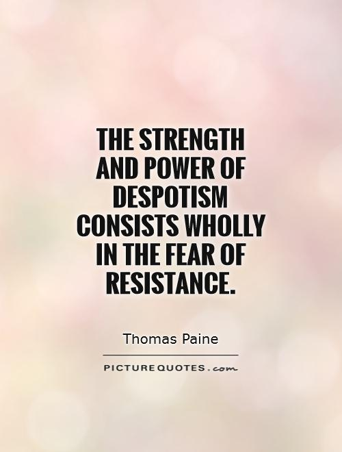 The strength and power of despotism consists wholly in the fear of resistance Picture Quote #1