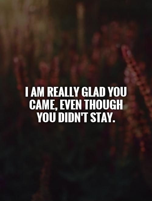 I am really glad you came, even though you didn't stay Picture Quote #1