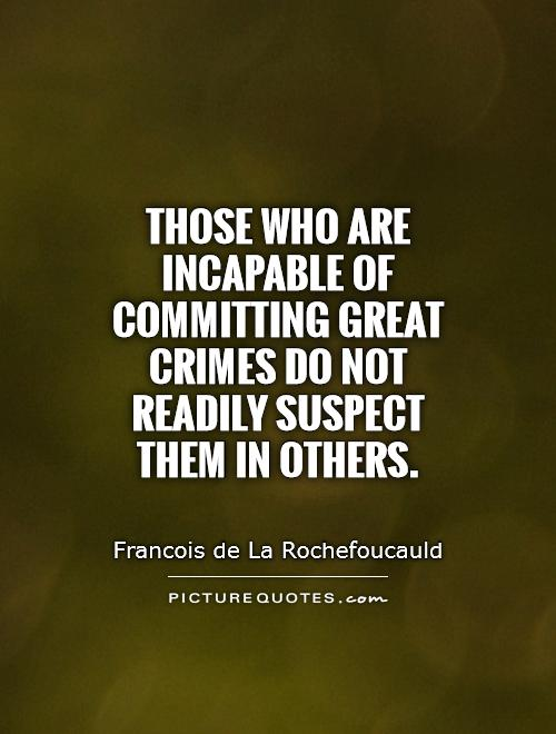 Those who are incapable of committing great crimes do not readily suspect them in others Picture Quote #1