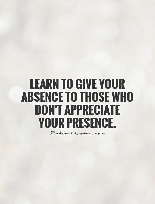Learn to give your absence to those who don't appreciate your presence Picture Quote #1