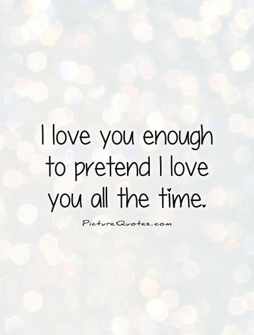 I love you enough to pretend I love you all the time Picture Quote #1