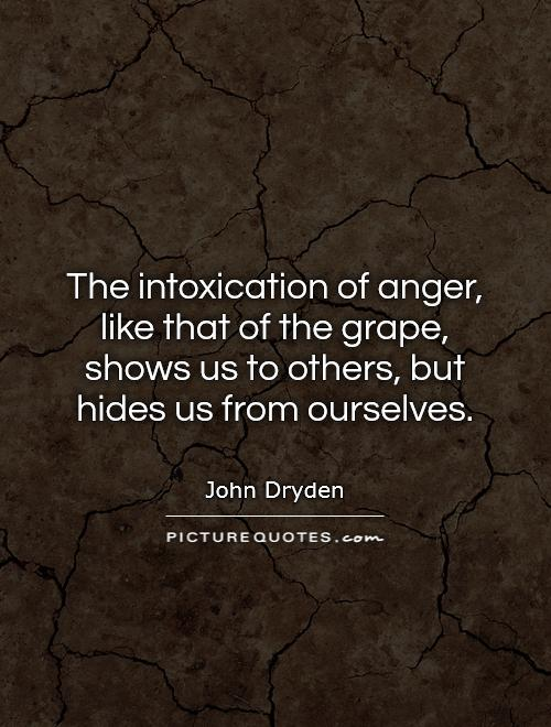 The intoxication of anger, like that of the grape, shows us to others, but hides us from ourselves Picture Quote #1