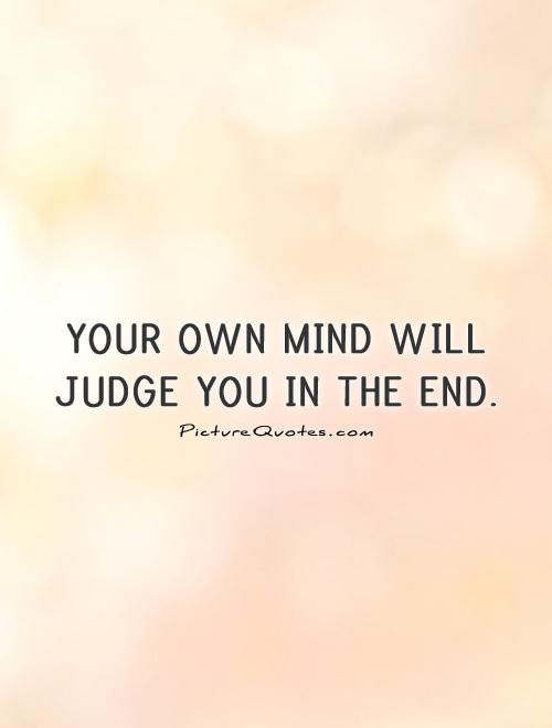 Your own mind will judge you in the end Picture Quote #1