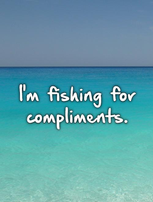 I'm fishing for compliments Picture Quote #1