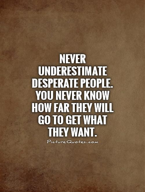 Never underestimate desperate people. You never know how far they will go to get what they want Picture Quote #1