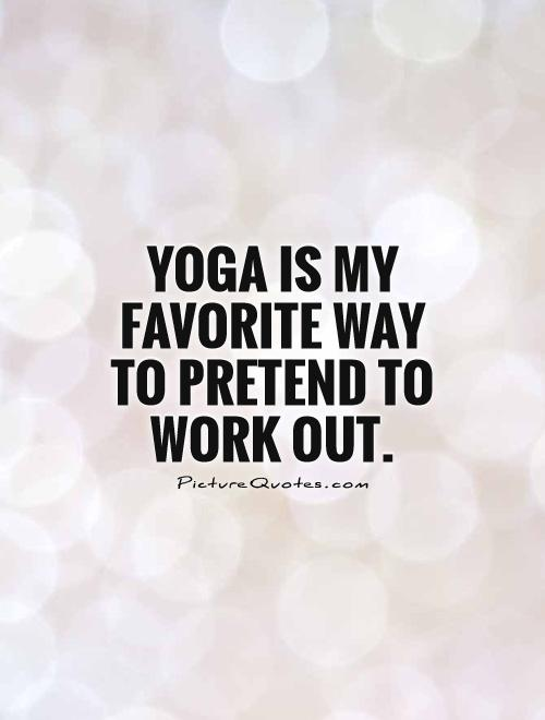 Quotes Yoga Captivating Yoga Is My Favorite Way To Pretend To Work Out  Picture Quotes