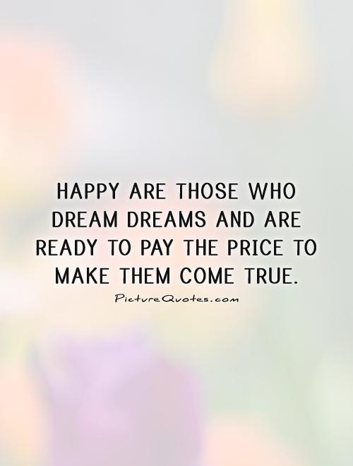 Happy are those who dream dreams and are ready to pay the price to make them come true Picture Quote #1