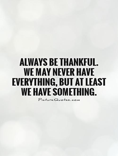 Always be thankful.  We may never have everything, but at least we have something Picture Quote #1