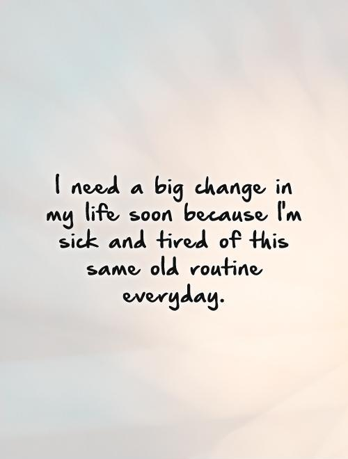 I need a big change in my life soon because I'm sick and tired of this same old routine everyday Picture Quote #1