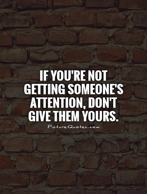 If you're not getting someone's attention, Don't give them yours Picture Quote #1