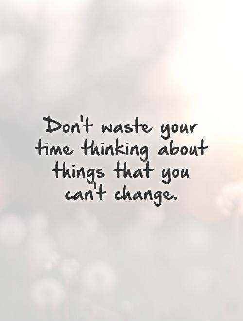 Don't waste your time thinking about things that you can't change Picture Quote #1